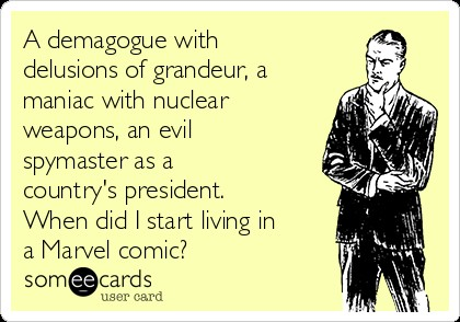 tph a-demagogue-with-delusions-of-grandeur-a-maniac-with-nuclear-weapons-an-evil-spymaster-as-a-countrys-president-when-did-i-start-living-in-a-marvel-comic